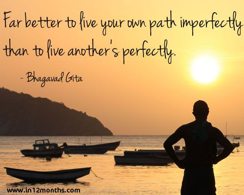 Far better to live your own path imperfectly than to live anothers perfectly - Quote Bhagavad Gita