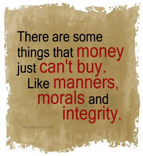 There are some things that money just can buy, like manners, morals and integrity.