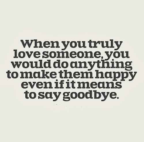 When You Truly Love Someone You Would Do Anything To Make Them Happy Even If It Means To Say Goodbye