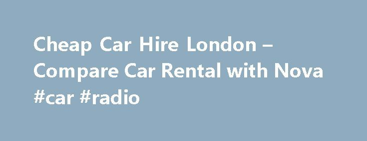 Cheap Car Hire London – Compare Car Rental with Nova #car #radio http://cars.nef2.com/cheap-car-hire-london-compare-car-rental-with-nova-car-radio/  #car hire london # Car Hire London Secure cheap car hire in London with a quick and easy search of our rental partners. You can choose from discounted car hire in all areas of the capital, from Heathrow Airport west of London, to Stansted, which is about one hour's drive north of London, and Gatwick. 45km south of the city. We have car hire…