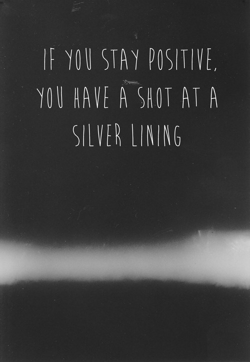 If you stay positive, you have a shot at a silver lining...im trying i really am but its hard.