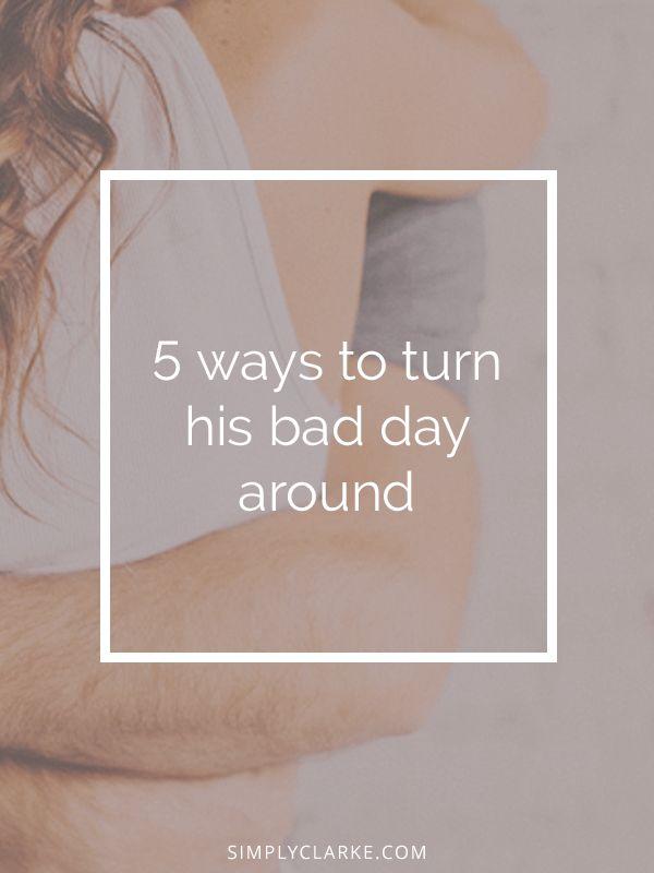 5 Ways To Turn His Bad Day Around - Simply Clarke