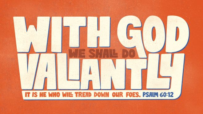 """""""With God we shall do valiantly; it is he who will tread down our foes."""" —Psalm 60:12"""