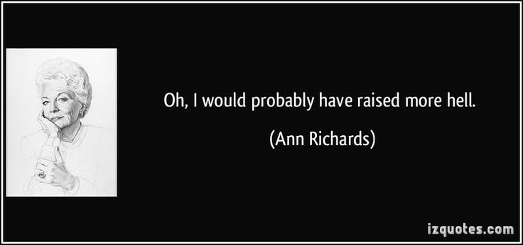 "Ann Richards when asked what she would have done differently in her life. I loved this woman! Favorite quote: ""Poor George (Bush), he can't help it, he was born with a silver foot in his mouth."""