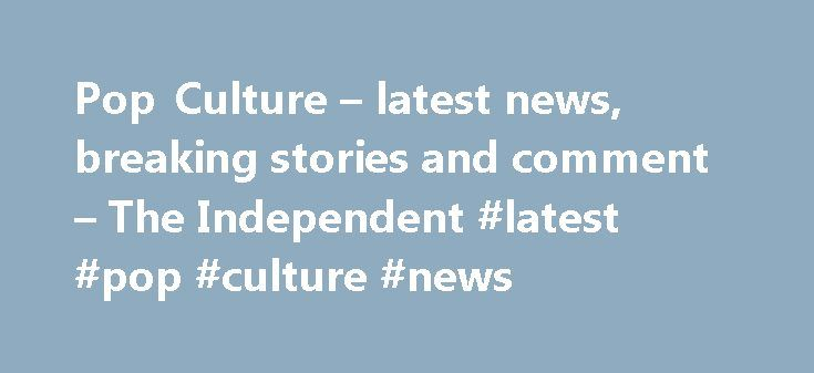 Pop Culture – latest news, breaking stories and comment – The Independent #latest #pop #culture #news http://entertainment.remmont.com/pop-culture-latest-news-breaking-stories-and-comment-the-independent-latest-pop-culture-news-2/  #latest pop culture news # Pop Culture More headlines We've noticed that you are using an ad blocker. Advertising helps fund our journalism and keep…