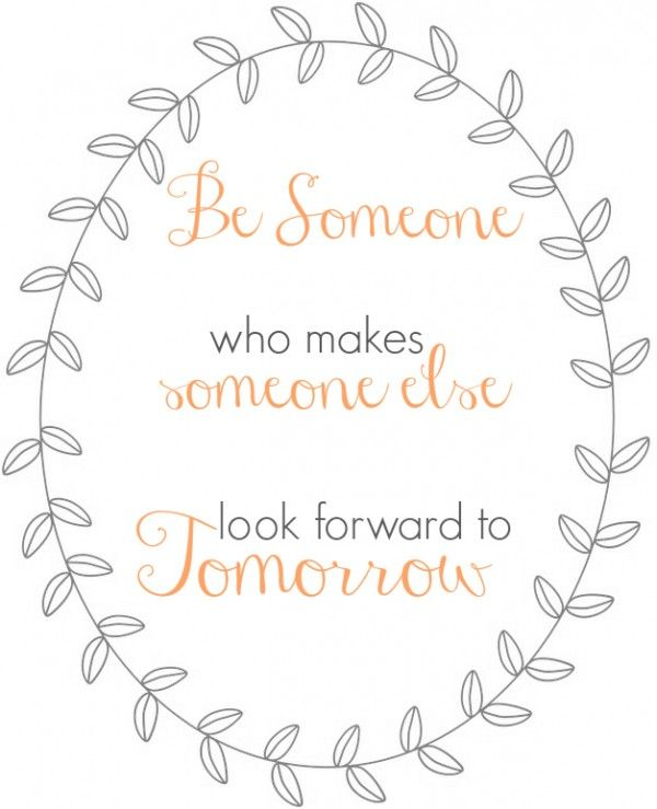 Be Someone who makes someone else look forward to tomorrow | free print (Isn't this what VTing is supposed to be?)