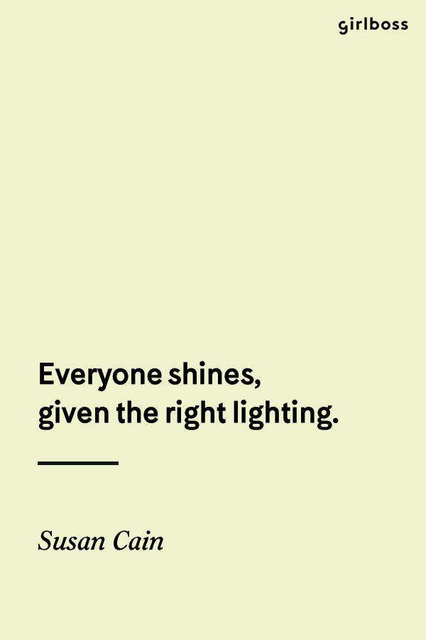 GIRLBOSS QUOTE: Everyone shines, given the right lighting. - Susan Cain