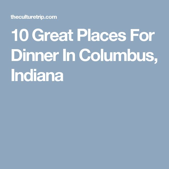 10 Great Places For Dinner In Columbus, Indiana