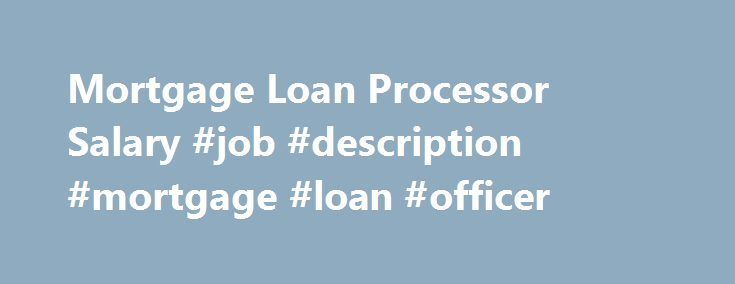 Mortgage Loan Processor Salary #job #description #mortgage #loan #officer http://new-jersey.remmont.com/mortgage-loan-processor-salary-job-description-mortgage-loan-officer/  # Mortgage Loan Processor Salary Job Description for Mortgage Loan Processor Mortgage loan processors are tasked with double-checking all information in a mortgage loan file before submitting it to an underwriter. This includes specifics such as debt-to-income ratios and the employment information of the person applying…