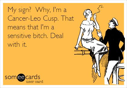 My sign? Why, I'm a Cancer-Leo Cusp. That means that I'm a sensitive bitch. Deal with it. So true!