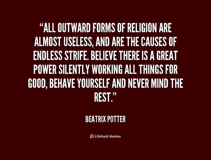 All outward forms of religion are almost useless, and are the causes of endless strife. Believe there is a great power silently working all things for good, behave yourself and never mind the rest. -- Beatrix Potter\nMore great Beatrix Potter quotes at http://quotes.lifehack.org/by-author/beatrix-potter/