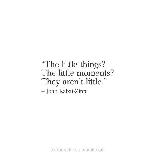 The little things? The little moments? They aren't little.