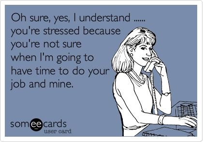 Oh sure, yes, I understand ...... you're stressed because you're not sure when I'm going to have time to do your job and mine.