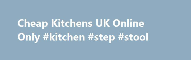 Cheap Kitchens UK Online Only #kitchen #step #stool http://kitchens.remmont.com/cheap-kitchens-uk-online-only-kitchen-step-stool/  #buy kitchen # Cheap Kitchens for the UK At Buy Buy Kitchens, we believe that a perfect kitchen is one that is built with the user s needs in mind from the get go; where every little aspect is important;... Read more