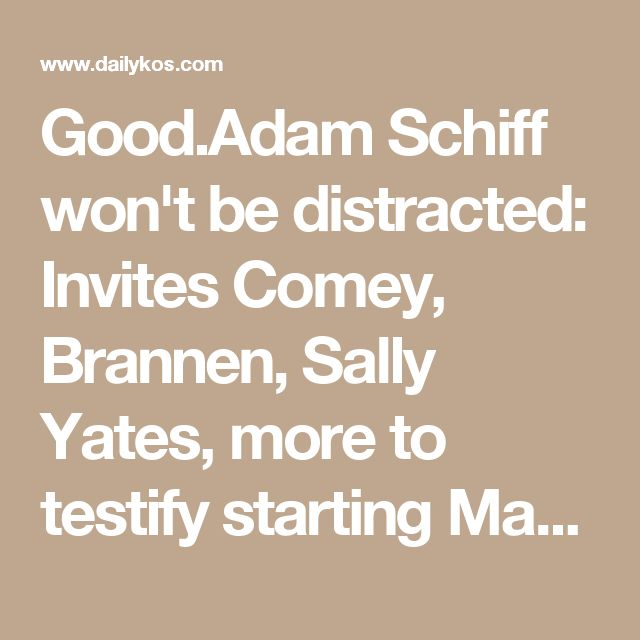Good.Adam Schiff won't be distracted: Invites Comey, Brannen, Sally Yates, more to testify starting May 2
