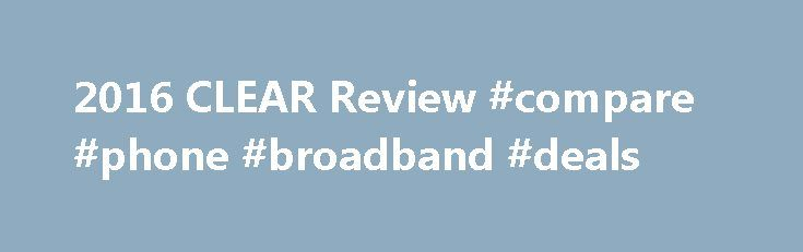 2016 CLEAR Review #compare #phone #broadband #deals http://broadband.remmont.com/2016-clear-review-compare-phone-broadband-deals/  #4g broadband providers # Clear Review The Good All Plans Come With Unlimited Data CLEAR doesn t limit your data usage like most other 4G mobile broadband providers. Both of their Internet packages come with unlimited data, so you never have to worry about paying overage fees or having your speeds reduced. This is good news for anyone who spends a lot of time…