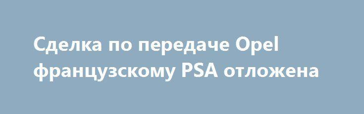 Сделка по передаче Opel французскому PSA отложена http://apral.ru/2017/06/02/sdelka-po-peredache-opel-frantsuzskomu-psa-otlozhena/  Автор фото: General Motors Процесс передачи активов немецкого Opel французскому [...]