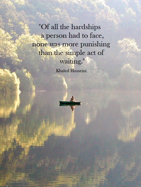 """Of all the hardships a person had to face, none was more punishing than the simple act of waiting."" ― Khaled Hosseini"