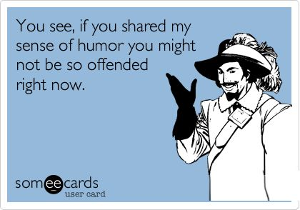 You see, if you shared my sense of humor you might not be so offended right now.