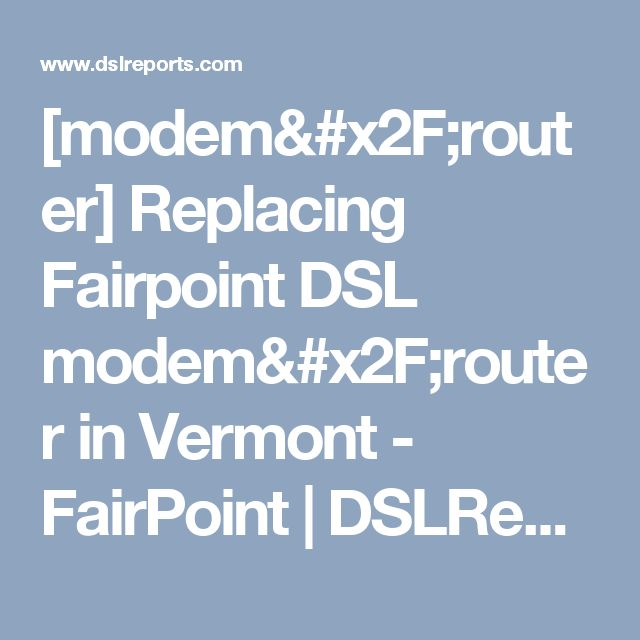[modem/router] Replacing Fairpoint DSL modem/router in Vermont - FairPoint | DSLReports Forums