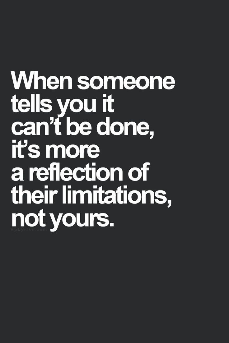 Quand quelqu'un t'explique ce qui ne peut pas être fait, c'est plus une réflexion de ses propres limitations, que des tiennes. Friedrich Nietzsche