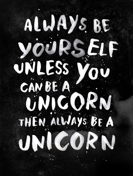 Always be yourself. Unless you can be a unicor, then always be a unicorn
