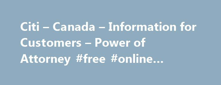 "Citi – Canada – Information for Customers – Power of Attorney #free #online #legal #advice http://attorney.remmont.com/citi-canada-information-for-customers-power-of-attorney-free-online-legal-advice/  #power of attorney canada Power of Attorney What is a Power of Attorney (POA)? For more information go to the Government of Canada website. Are there different types of POA's? For more information go to the Government of Canada website. What type of POA does Citibank Canada (""Citi"") accept?…"