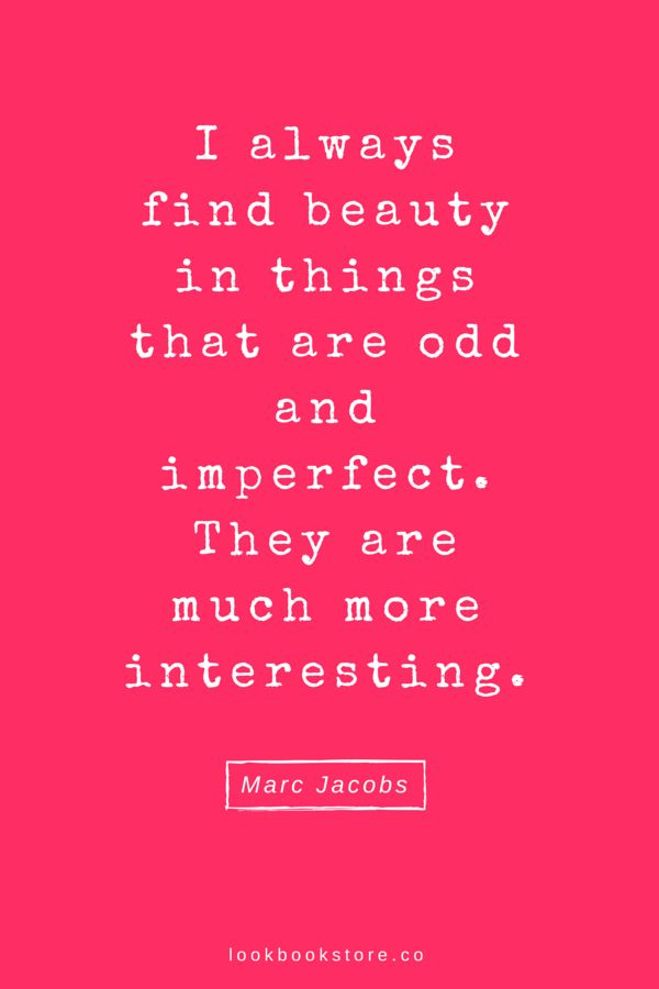 I always find beauty in things that are odd and imperfect. They are much more interesting. - Marc Jacobs   Lookbook Store Fashion Quotes