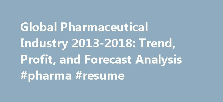 Global Pharmaceutical Industry 2013-2018: Trend, Profit, and Forecast Analysis #pharma #resume http://pharma.nef2.com/2017/05/02/global-pharmaceutical-industry-2013-2018-trend-profit-and-forecast-analysis-pharma-resume/  #pharmaceutical industry overview 2013 # Global Pharmaceutical Industry 2013-2018: Trend, Profit, and Forecast Analysis The global pharmaceutical industry revenue is forecasted to reach an estimated $1,226.0 billion by 2018, with good growth over the next five years…