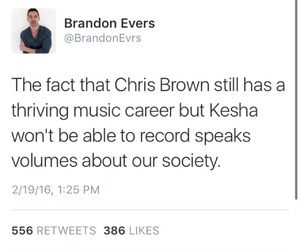 Chris Brown can beat Rihanna's face and still maintains his musical career, featured in COUNTLESS songs. Kesha accuses her producer of sexual abuse, and STILL cannot leave her record label. #Sexism + #DoubleStandard at its finest