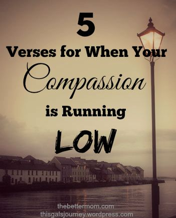 Here are 5 verses that you can read and pray over when your compassion is running low.