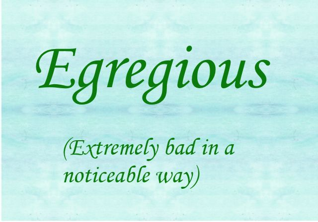 ♔ EGREGIOUS: (N). EXTREMELY BAD IN A NOTICEABLE WAY.  #USEYOURWORDS