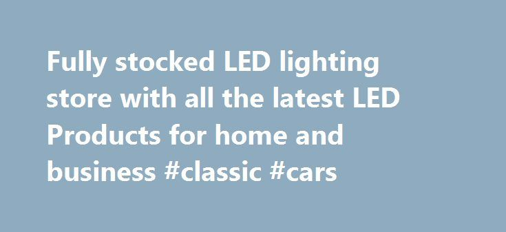 Fully stocked LED lighting store with all the latest LED Products for home and business #classic #cars http://car.remmont.com/fully-stocked-led-lighting-store-with-all-the-latest-led-products-for-home-and-business-classic-cars/  #led lights for cars # Fully stocked LED lighting store with all the latest LED Products for home and business Our LED lighting specialists can help you select the right LED products for the job, large or small from retrofitting a commercial building with LEDs to a…