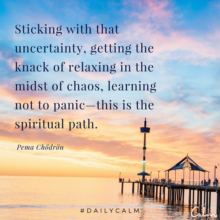 Sticking with that uncertainty, getting the knack of relaxing in the midst of chaos, learning not to panic - this is the spiritual path.