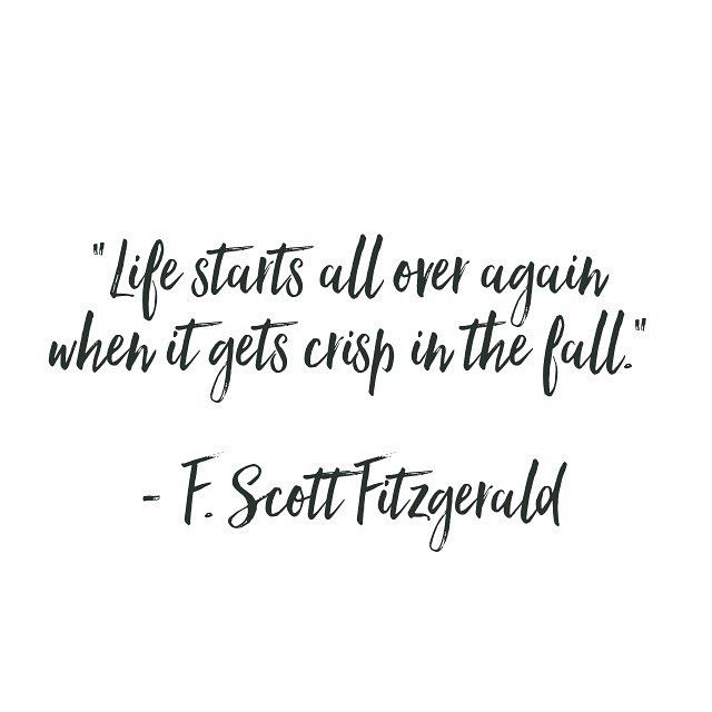 """Life starts all over again when it gets crisp in the fall."" - F. Scott Fitzgerald"