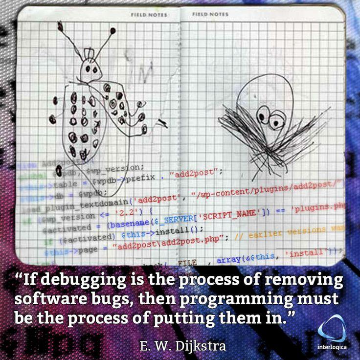"""""""Se il debug è il processo per rimuovere i bug dai software, allora programmare è il processo per metterli.""""  E. W. Dijkstra #geek #quote #nerd Interlogica: Persone, Idee e Sistemi Software per il Business"""