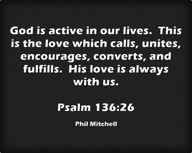 God is active in our lives. This is the love which calls, unites, encourages, converts, and fulfills. His love is always with us. Psalm 136:26