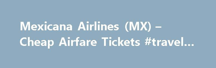 Mexicana Airlines (MX) – Cheap Airfare Tickets #travel #bottles http://travels.remmont.com/mexicana-airlines-mx-cheap-airfare-tickets-travel-bottles/  #travel airline tickets # Other Links Busiest Arrival Airports on Mexicana Airlines Founded in 1921, Mexicana was the first Mexican airline and has been the Mexican national airline since 1924. Mexicana offers cheap airfare to North America, South America, Central... Read moreThe post Mexicana Airlines (MX) – Cheap Airfare Tickets #travel…