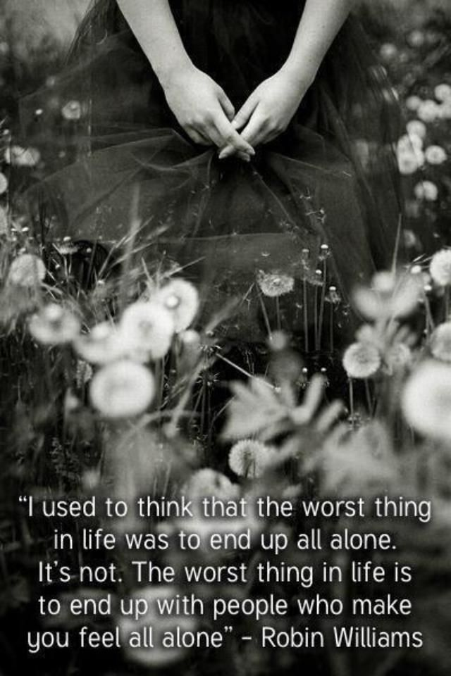 I used to think that the worst thing in life was to end up all alone. It's not. The worst thing in life is to end up with people who make you feel all alone.