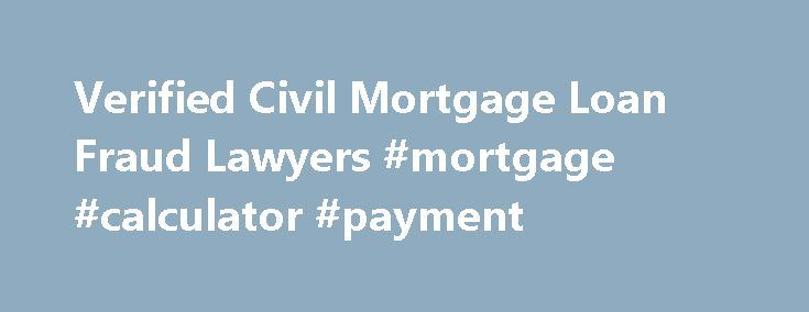 Verified Civil Mortgage Loan Fraud Lawyers #mortgage #calculator #payment http://mortgage.remmont.com/verified-civil-mortgage-loan-fraud-lawyers-mortgage-calculator-payment/  #mortgage lawyers # Civil Mortgage Loan Fraud Verified Attorneys Should I Hire a Civil Mortgage Loan Fraud Attorney? Civil mortgage loan fraud occurs when an applicant for a mortgage loan misrepresents their ability to repay said loan, or when the lending company makes a loan that they can reasonably see the borrower…