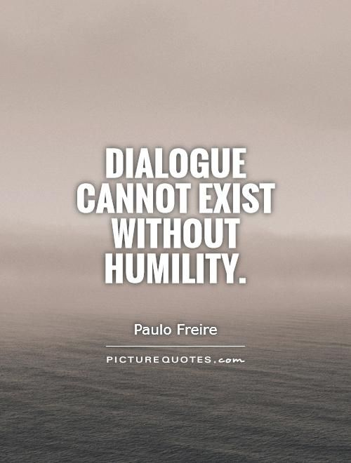 Dialogue cannot exist without humility Picture Quote #1