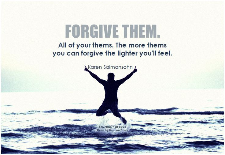 Forgive them. All of your thems. The more thems you can forgive the lighter you'll feel. - Karen Salmansohn