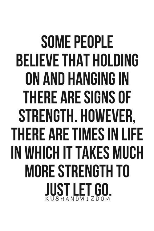 Some people believe that holding on and hanging in there are signs of strength. However, there are times in life in which it takes much more strength to just let go.