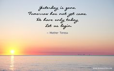 "Motivational Quote Of The Day ""Yesterday is gone. Tomorrow has not yet come. We have only today. Let us begin."" Mother Teresa"