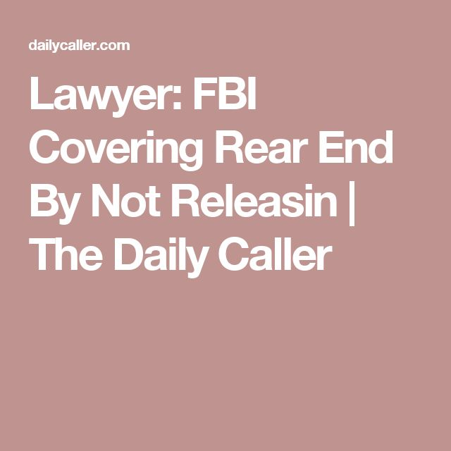 Lawyer: FBI Covering Rear End By Not Releasin | The Daily Caller