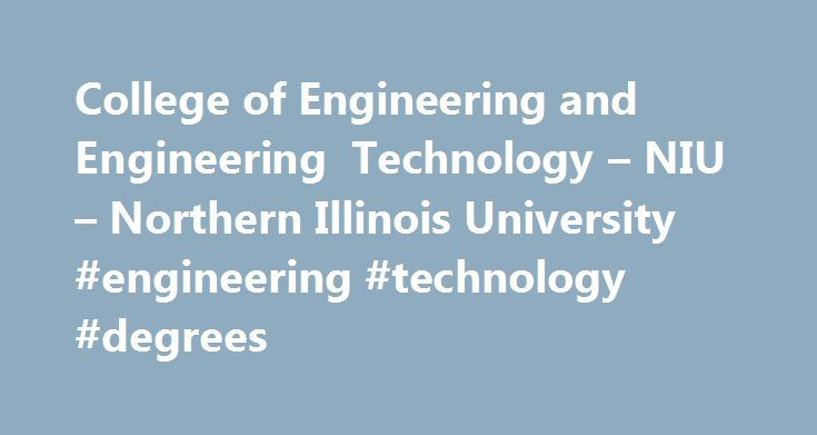 College of Engineering and Engineering Technology – NIU – Northern Illinois University #engineering #technology #degrees http://tampa.remmont.com/college-of-engineering-and-engineering-technology-niu-northern-illinois-university-engineering-technology-degrees/  # College of Engineering and Engineering Technology In the College of Engineering and Engineering Technology, we offer accredited programs in electrical engineering. industrial and systems engineering. mechanical engineering and…