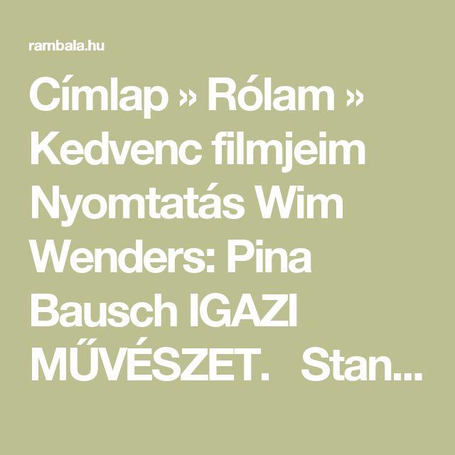 Címlap » Rólam » Kedvenc filmjeim  Nyomtatás Wim Wenders: Pina Bausch IGAZI MŰVÉSZET.  Stanley