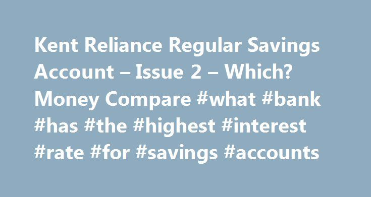 Kent Reliance Regular Savings Account – Issue 2 – Which? Money Compare #what #bank #has #the #highest #interest #rate #for #savings #accounts http://savings.nef2.com/kent-reliance-regular-savings-account-issue-2-which-money-compare-what-bank-has-the-highest-interest-rate-for-savings-accounts/  Kent Reliance Regular Savings Account – Issue 2 The first £75,000 per person, per UK banking licence, is protected by the Financial Services Compensation Scheme (FSCS). Under the UK Scheme if you have…