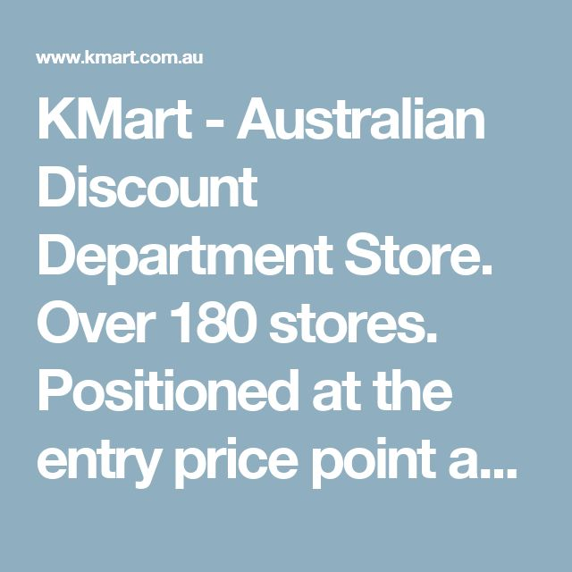 KMart - Australian Discount Department Store. Over 180 stores. Positioned at the entry price point and mostly private label. Owned by Wesfarmers