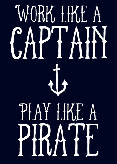 """I thought that it was """"Work like a Captain, Party like a Pirate"""" (not play)"""
